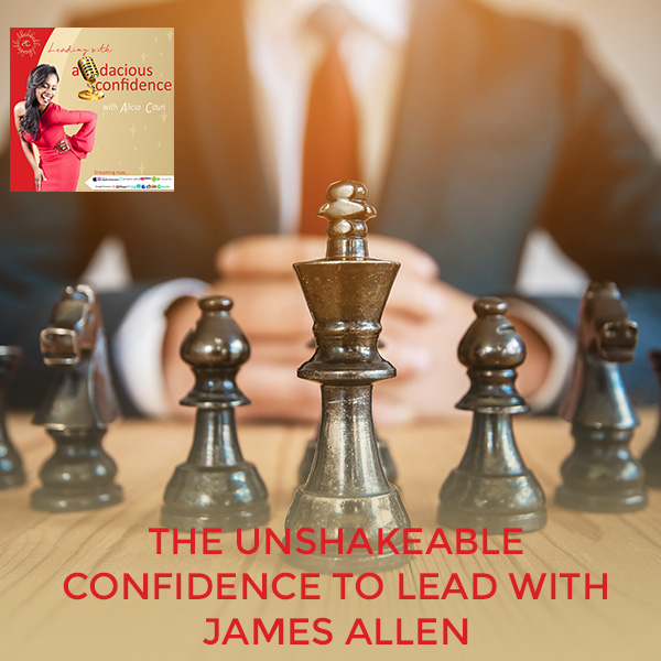 The Unshakeable Confidence To Lead With James Allen